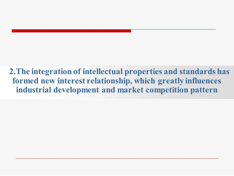 2.The integration of intellectual properties and standards has formed new interest relationship, which greatly influences industrial development and m