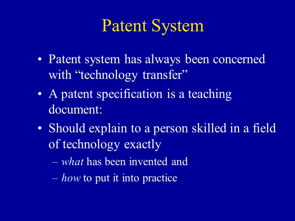 Patent System Patent system has always been concerned with technology transfer A patent specification is a teaching document: Should explain to a pers