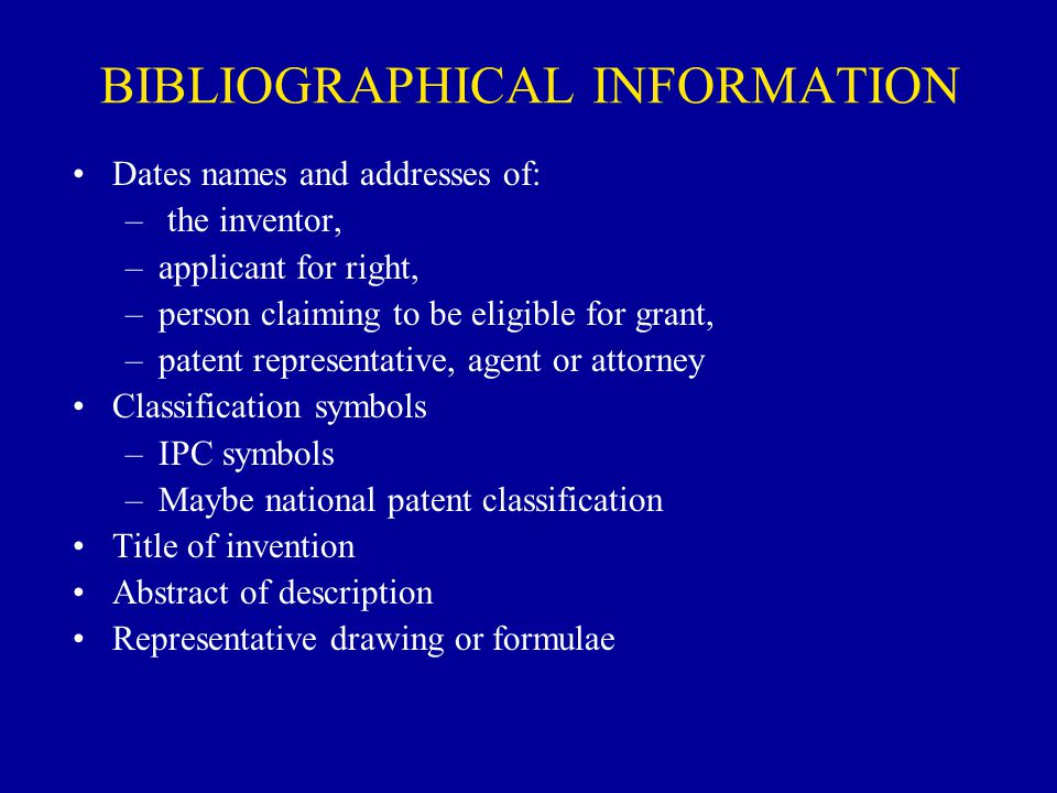 BIBLIOGRAPHICAL INFORMATION Dates names and addresses of: – the inventor, –applicant for right, –person claiming to be eligible for grant, –patent rep