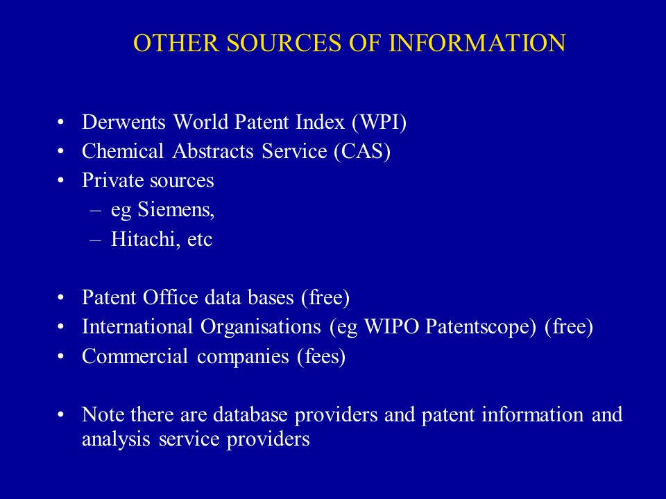 OTHER SOURCES OF INFORMATION Derwents World Patent Index (WPI) Chemical Abstracts Service (CAS) Private sources –eg Siemens, –Hitachi, etc Patent Offi