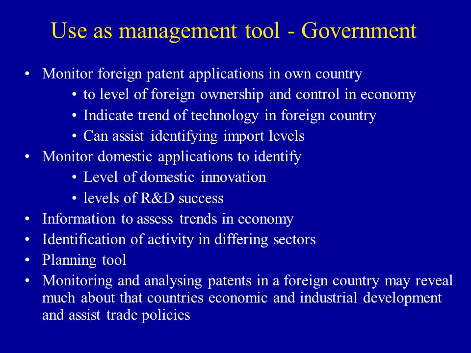 Use as management tool - Government Monitor foreign patent applications in own country to level of foreign ownership and control in economy Indicate t