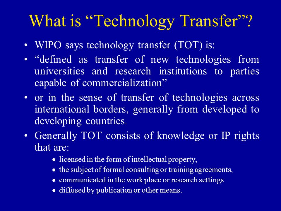 What is Technology Transfer? WIPO says technology transfer (TOT) is: defined as transfer of new technologies from universities and research institutio