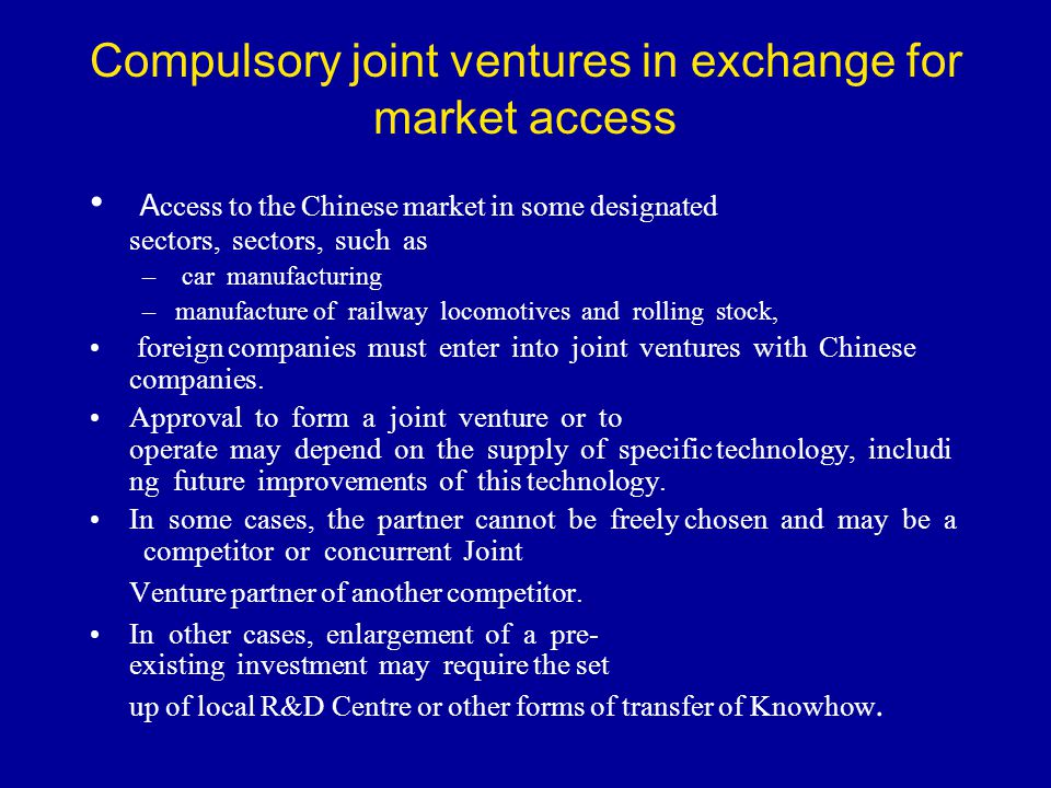 Compulsory joint ventures in exchange for market access A ccess to the Chinese market in some designated sectors, sectors, such as – car manufacturing
