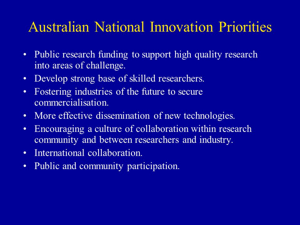 Australian National Innovation Priorities Public research funding to support high quality research into areas of challenge. Develop strong base of ski