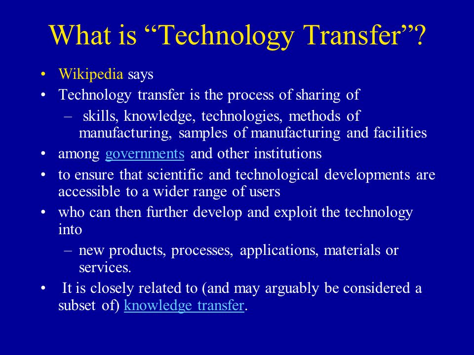 What is Technology Transfer? Wikipedia says Technology transfer is the process of sharing of – skills, knowledge, technologies, methods of manufacturi
