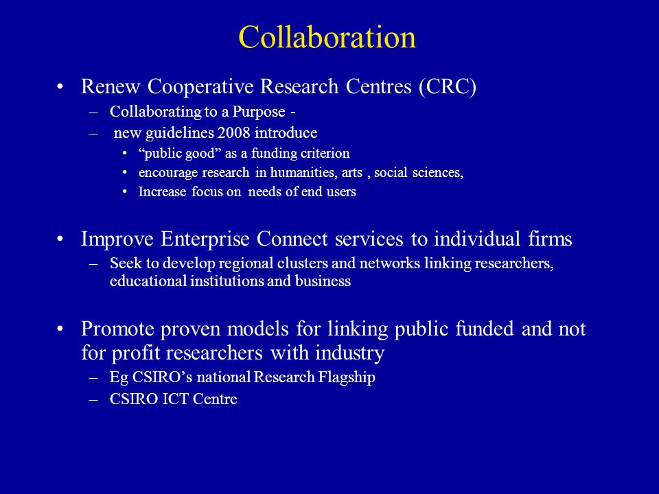 Collaboration Renew Cooperative Research Centres (CRC) –Collaborating to a Purpose - – new guidelines 2008 introduce public good as a funding criterio
