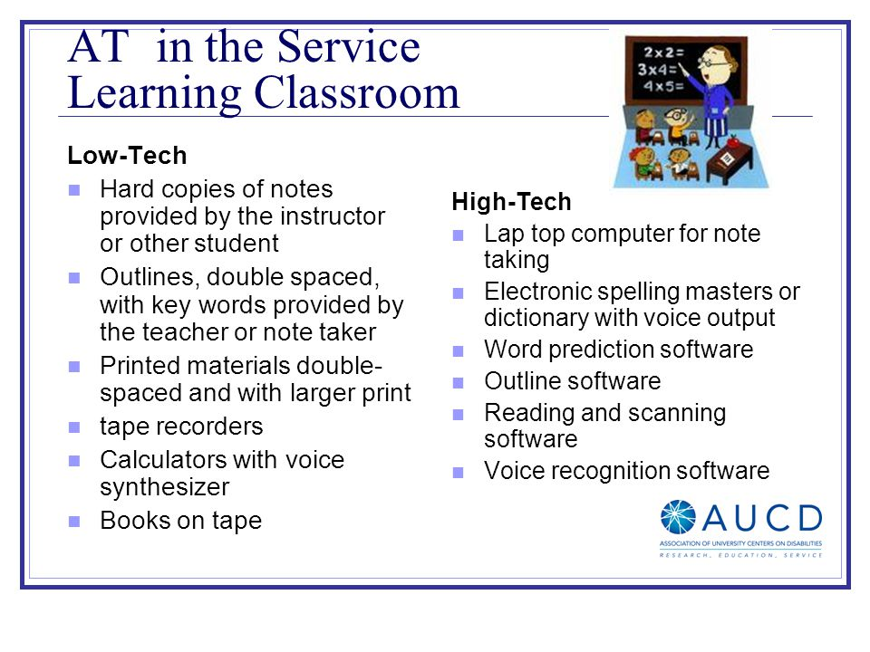 AT in the Service Learning Classroom Low-Tech Hard copies of notes provided by the instructor or other student Outlines, double spaced, with key words provided by the teacher or note taker Printed materials double- spaced and with larger print tape recorders Calculators with voice synthesizer Books on tape High-Tech Lap top computer for note taking Electronic spelling masters or dictionary with voice output Word prediction software Outline software Reading and scanning software Voice recognition software