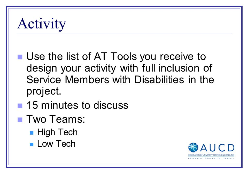 Activity Use the list of AT Tools you receive to design your activity with full inclusion of Service Members with Disabilities in the project. 15 minu