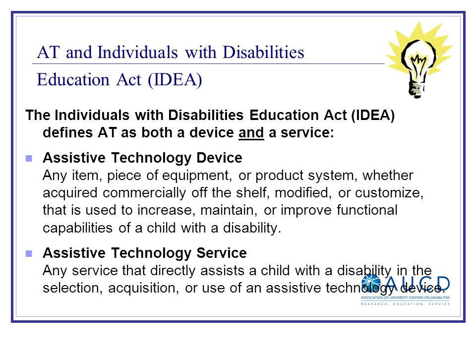 AT and Individuals with Disabilities Education Act (IDEA) The Individuals with Disabilities Education Act (IDEA) defines AT as both a device and a ser
