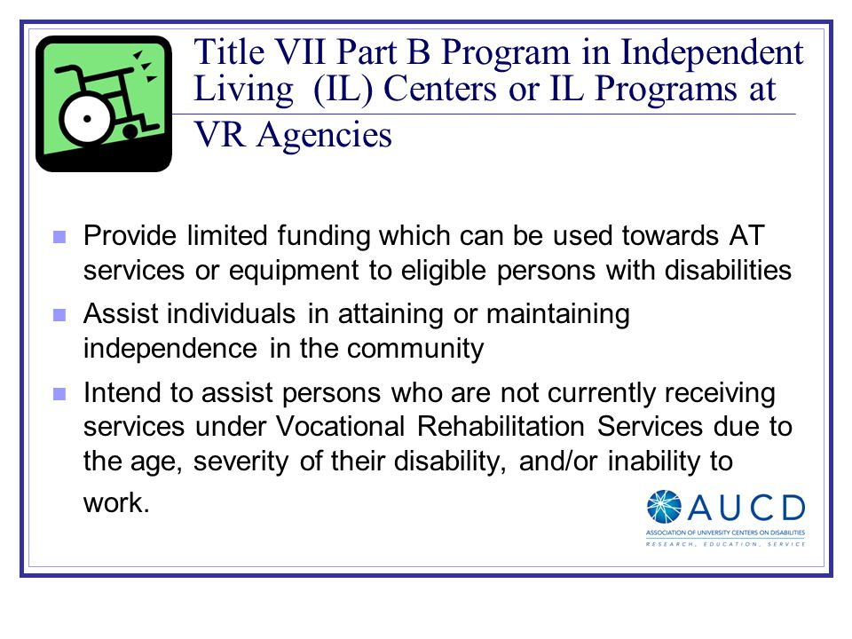 Title VII Part B Program in Independent Living (IL) Centers or IL Programs at VR Agencies Provide limited funding which can be used towards AT services or equipment to eligible persons with disabilities Assist individuals in attaining or maintaining independence in the community Intend to assist persons who are not currently receiving services under Vocational Rehabilitation Services due to the age, severity of their disability, and/or inability to work.