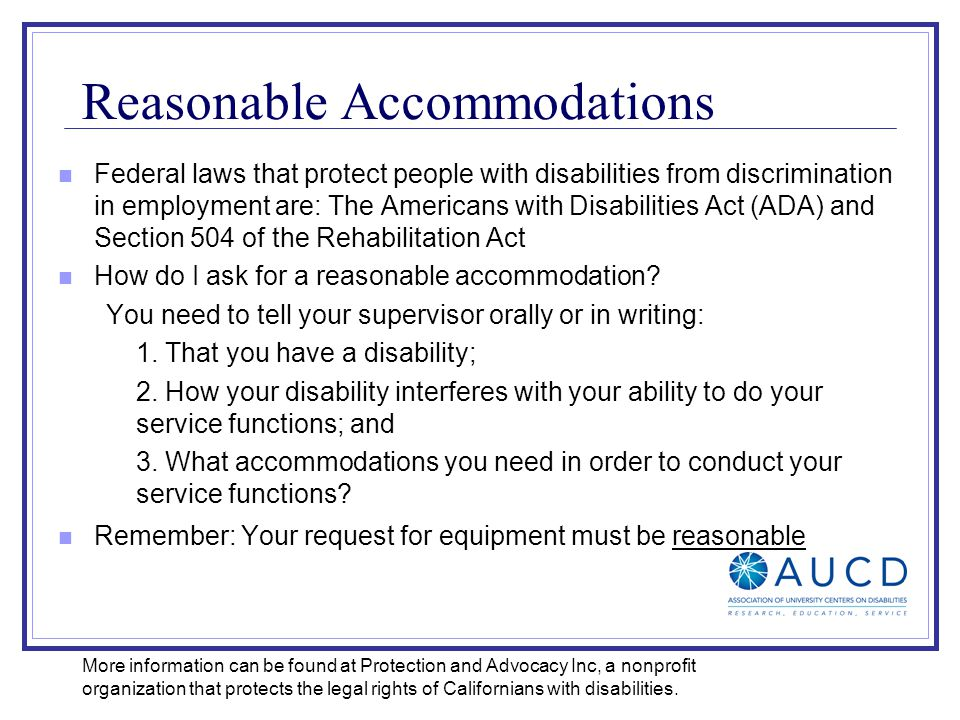 Reasonable Accommodations Federal laws that protect people with disabilities from discrimination in employment are: The Americans with Disabilities Act (ADA) and Section 504 of the Rehabilitation Act How do I ask for a reasonable accommodation.