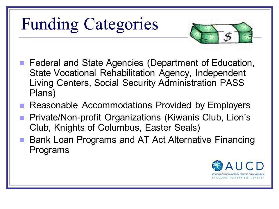 Funding Categories Federal and State Agencies (Department of Education, State Vocational Rehabilitation Agency, Independent Living Centers, Social Security Administration PASS Plans) Reasonable Accommodations Provided by Employers Private/Non-profit Organizations (Kiwanis Club, Lions Club, Knights of Columbus, Easter Seals) Bank Loan Programs and AT Act Alternative Financing Programs