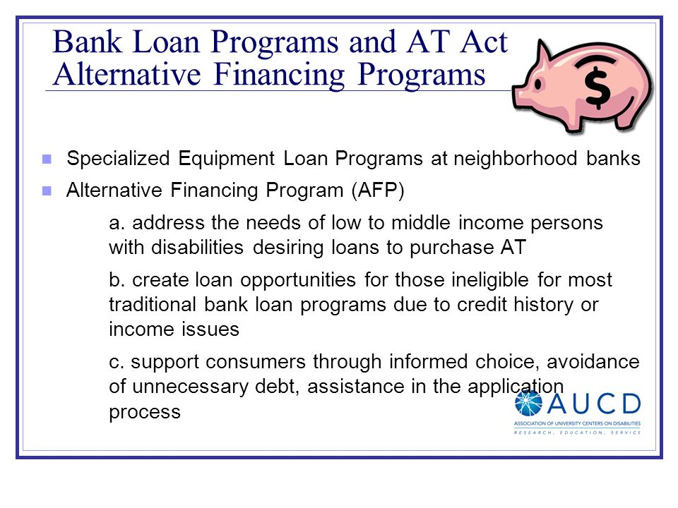 Specialized Equipment Loan Programs at neighborhood banks Alternative Financing Program (AFP) a. address the needs of low to middle income persons wit