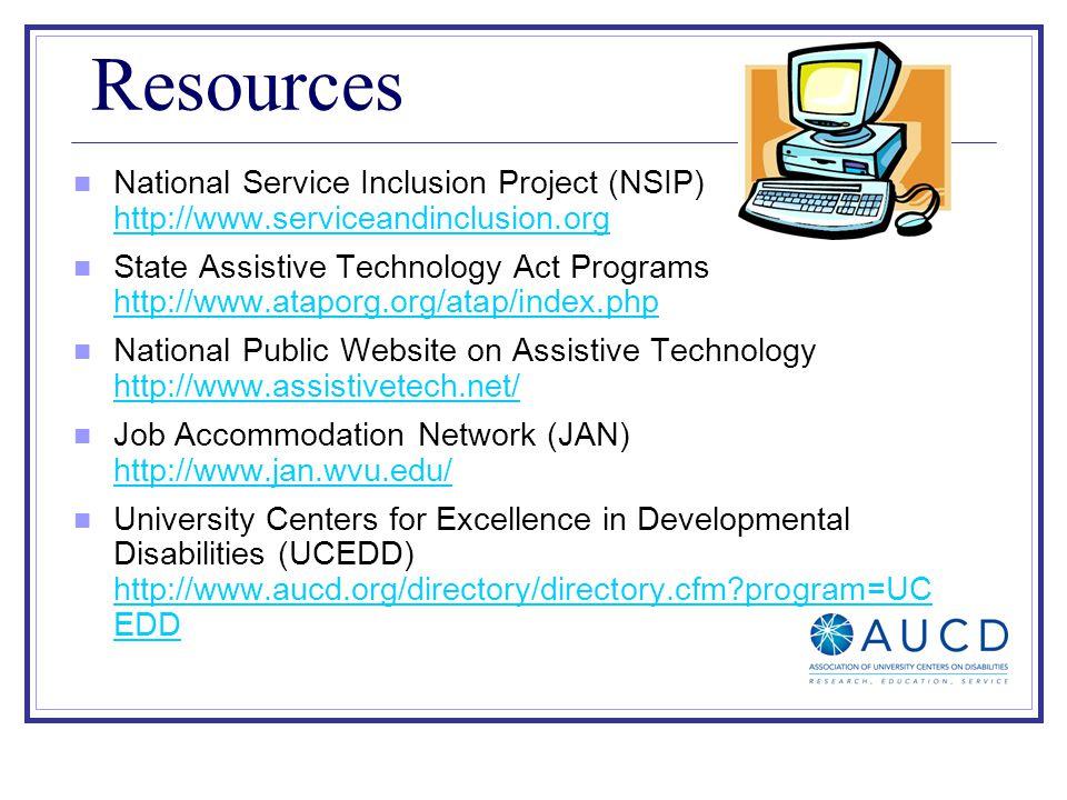 Resources National Service Inclusion Project (NSIP) http://www.serviceandinclusion.org http://www.serviceandinclusion.org State Assistive Technology Act Programs http://www.ataporg.org/atap/index.php http://www.ataporg.org/atap/index.php National Public Website on Assistive Technology http://www.assistivetech.net/ http://www.assistivetech.net/ Job Accommodation Network (JAN) http://www.jan.wvu.edu/ http://www.jan.wvu.edu/ University Centers for Excellence in Developmental Disabilities (UCEDD) http://www.aucd.org/directory/directory.cfm program=UC EDD http://www.aucd.org/directory/directory.cfm program=UC EDD