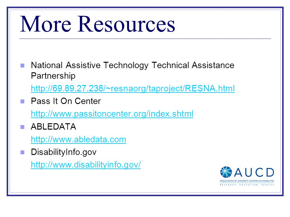 More Resources National Assistive Technology Technical Assistance Partnership http://69.89.27.238/~resnaorg/taproject/RESNA.html Pass It On Center http://www.passitoncenter.org/index.shtml ABLEDATA http://www.abledata.com DisabilityInfo.gov http://www.disabilityinfo.gov/