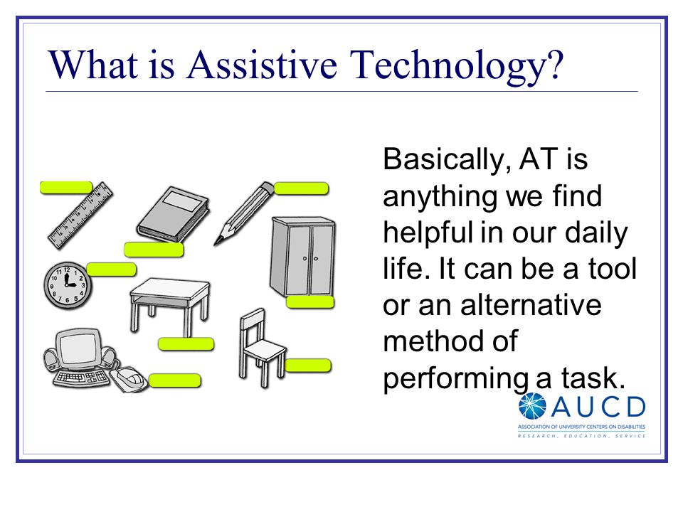 What is Assistive Technology. Basically, AT is anything we find helpful in our daily life.