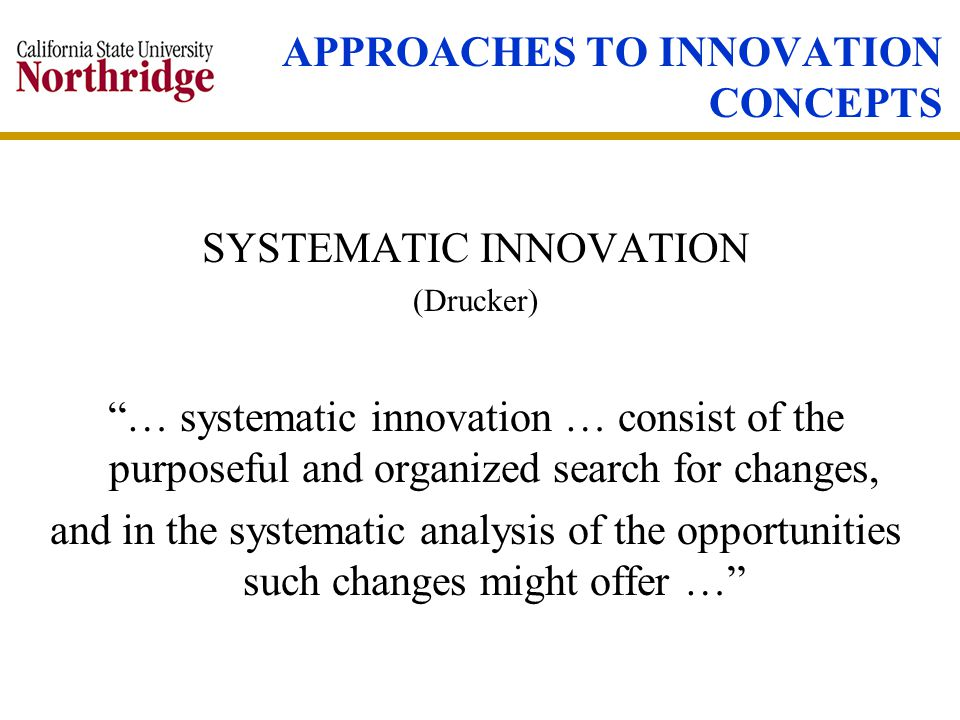 SYSTEMATIC INNOVATION (Drucker) … systematic innovation … consist of the purposeful and organized search for changes, and in the systematic analysis of the opportunities such changes might offer …