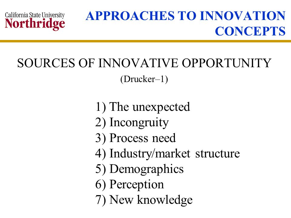 APPROACHES TO INNOVATION CONCEPTS SOURCES OF INNOVATIVE OPPORTUNITY (Drucker–1) 1) The unexpected 2) Incongruity 3) Process need 4) Industry/market structure 5) Demographics 6) Perception 7) New knowledge