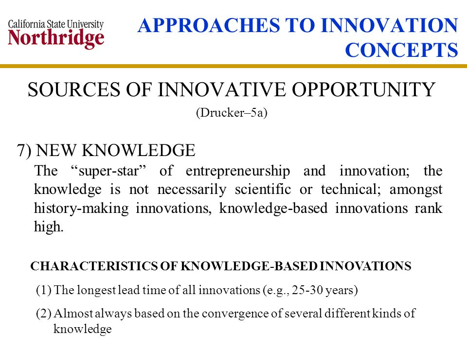 APPROACHES TO INNOVATION CONCEPTS SOURCES OF INNOVATIVE OPPORTUNITY (Drucker–5a) 7) NEW KNOWLEDGE The super-star of entrepreneurship and innovation; the knowledge is not necessarily scientific or technical; amongst history-making innovations, knowledge-based innovations rank high.