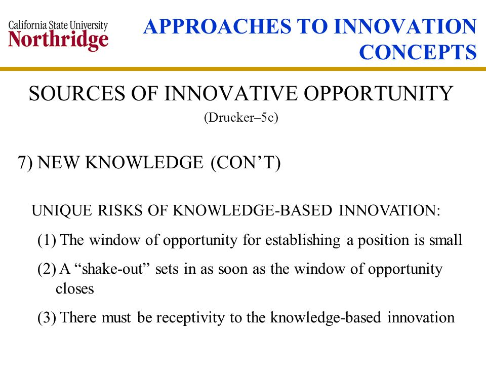 APPROACHES TO INNOVATION CONCEPTS SOURCES OF INNOVATIVE OPPORTUNITY (Drucker–5c) 7) NEW KNOWLEDGE (CONT) UNIQUE RISKS OF KNOWLEDGE-BASED INNOVATION: (1) The window of opportunity for establishing a position is small (2) A shake-out sets in as soon as the window of opportunity closes (3) There must be receptivity to the knowledge-based innovation