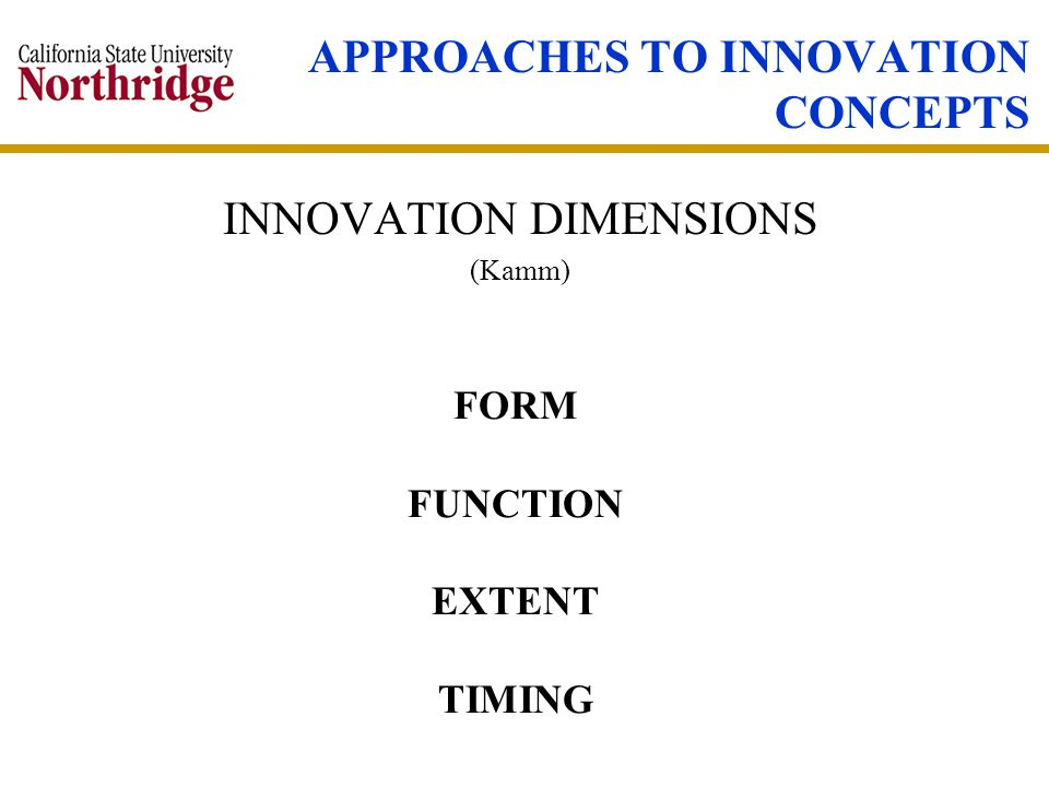 APPROACHES TO INNOVATION CONCEPTS INNOVATION DIMENSIONS (Kamm) FORM FUNCTION EXTENT TIMING