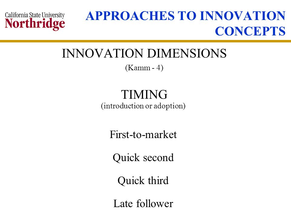 APPROACHES TO INNOVATION CONCEPTS INNOVATION DIMENSIONS (Kamm - 4) (introduction or adoption) First-to-market Quick second Quick third Late follower TIMING