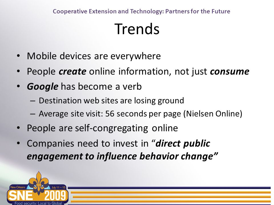 Cooperative Extension and Technology: Partners for the Future Trends Mobile devices are everywhere People create online information, not just consume Google has become a verb – Destination web sites are losing ground – Average site visit: 56 seconds per page (Nielsen Online) People are self-congregating online Companies need to invest in direct public engagement to influence behavior change