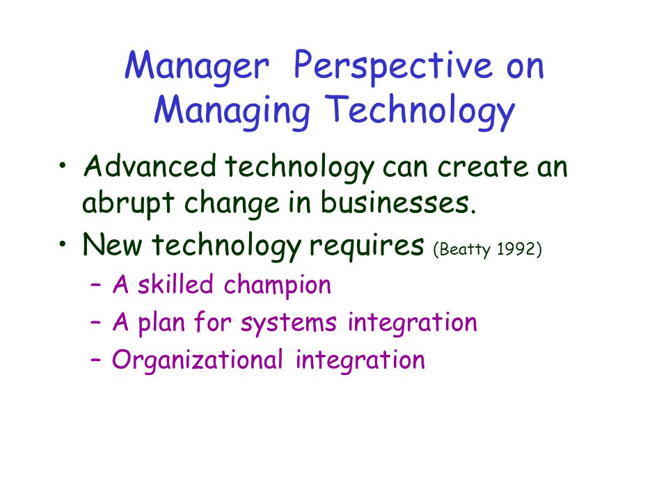 Manager Perspective on Managing Technology Advanced technology can create an abrupt change in businesses.