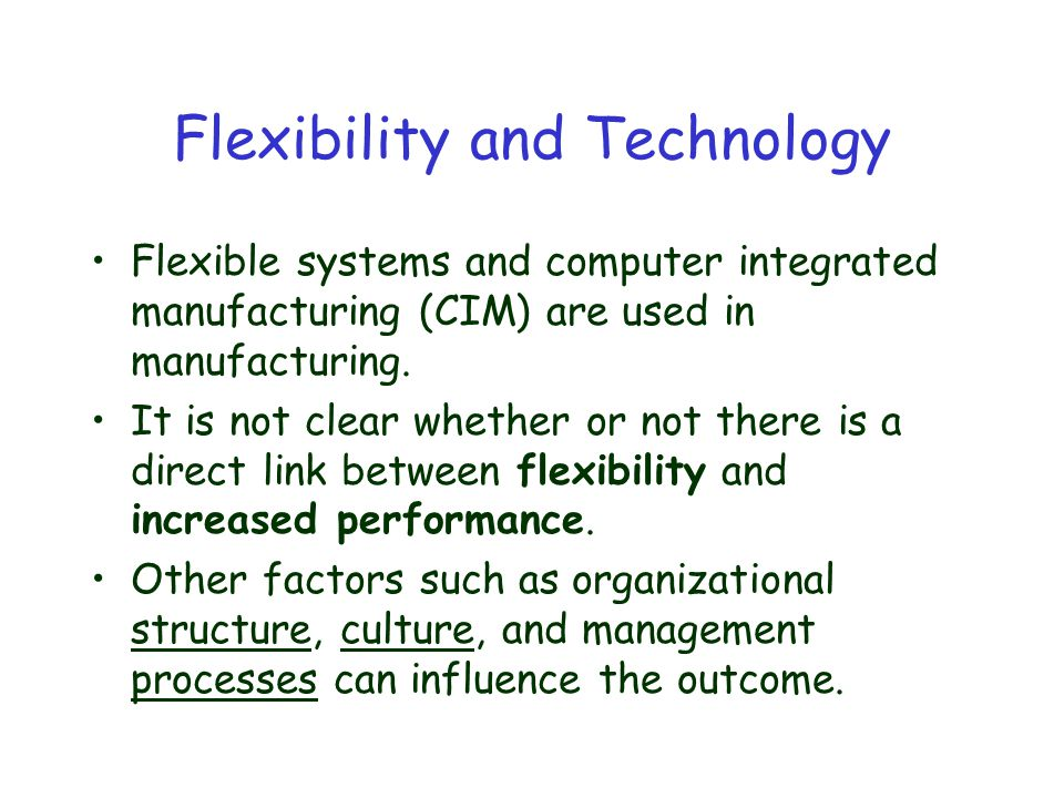 Flexibility and Technology Flexible systems and computer integrated manufacturing (CIM) are used in manufacturing.