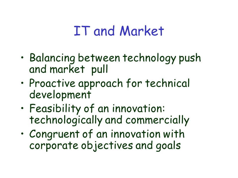 IT and Market Balancing between technology push and market pull Proactive approach for technical development Feasibility of an innovation: technologically and commercially Congruent of an innovation with corporate objectives and goals