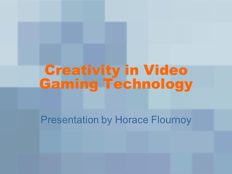 Creativity in Video Gaming Technology Presentation by Horace Flournoy