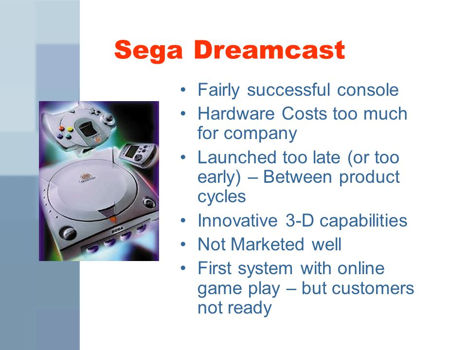 Sega Dreamcast Fairly successful console Hardware Costs too much for company Launched too late (or too early) – Between product cycles Innovative 3-D capabilities Not Marketed well First system with online game play – but customers not ready