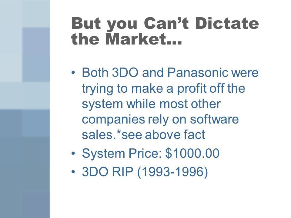But you Cant Dictate the Market… Both 3DO and Panasonic were trying to make a profit off the system while most other companies rely on software sales.*see above fact System Price: $1000.00 3DO RIP (1993-1996)