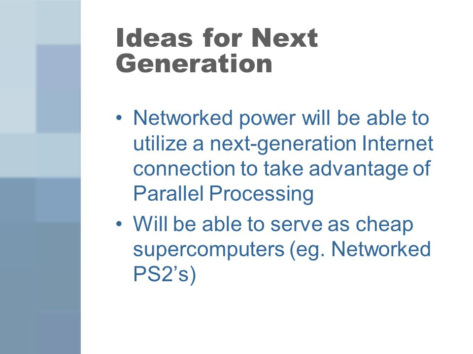 Ideas for Next Generation Networked power will be able to utilize a next-generation Internet connection to take advantage of Parallel Processing Will be able to serve as cheap supercomputers (eg.