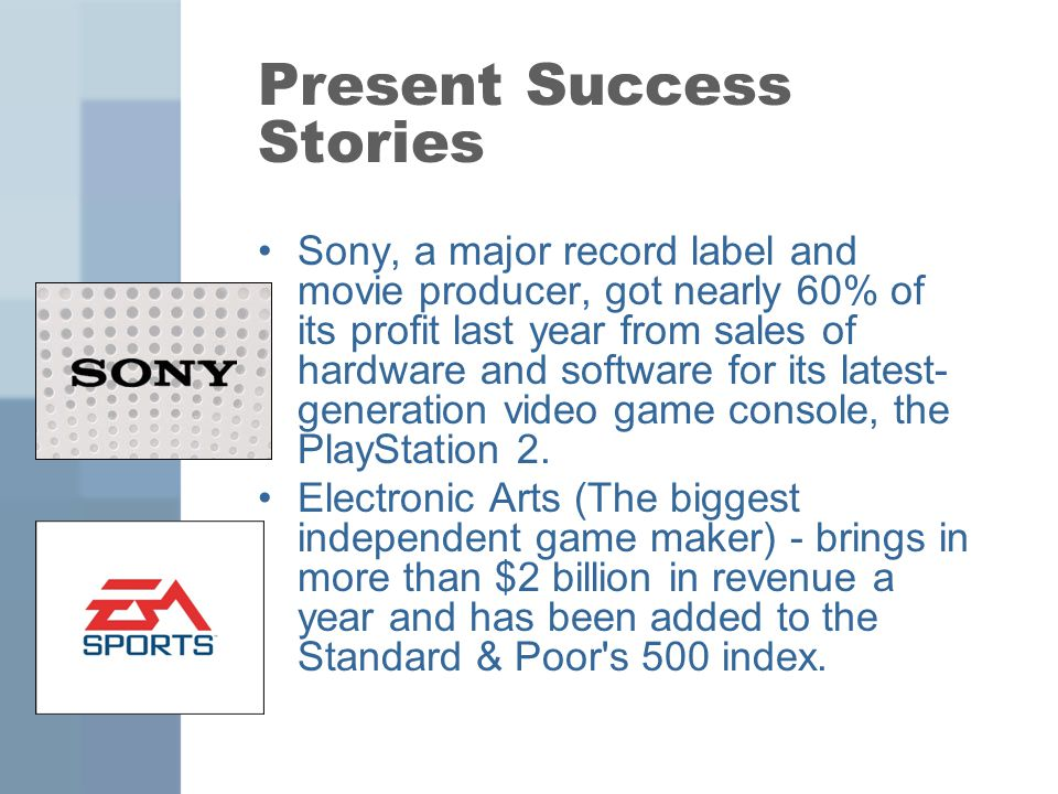 Present Success Stories Sony, a major record label and movie producer, got nearly 60% of its profit last year from sales of hardware and software for its latest- generation video game console, the PlayStation 2.