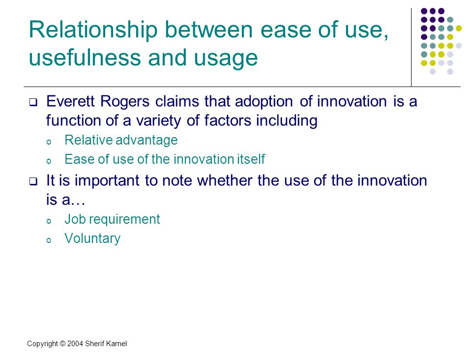 Copyright © 2004 Sherif Kamel Relationship between ease of use, usefulness and usage Everett Rogers claims that adoption of innovation is a function of a variety of factors including o Relative advantage o Ease of use of the innovation itself It is important to note whether the use of the innovation is a… o Job requirement o Voluntary