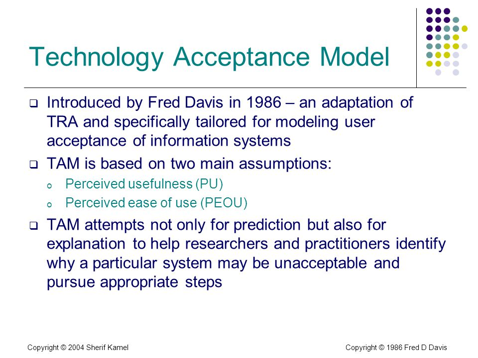 Copyright © 2004 Sherif Kamel Technology Acceptance Model Introduced by Fred Davis in 1986 – an adaptation of TRA and specifically tailored for modeling user acceptance of information systems TAM is based on two main assumptions: o Perceived usefulness (PU) o Perceived ease of use (PEOU) TAM attempts not only for prediction but also for explanation to help researchers and practitioners identify why a particular system may be unacceptable and pursue appropriate steps Copyright © 1986 Fred D Davis