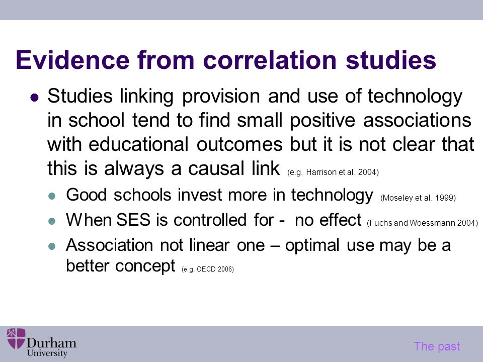 Evidence from correlation studies Studies linking provision and use of technology in school tend to find small positive associations with educational outcomes but it is not clear that this is always a causal link (e.g.