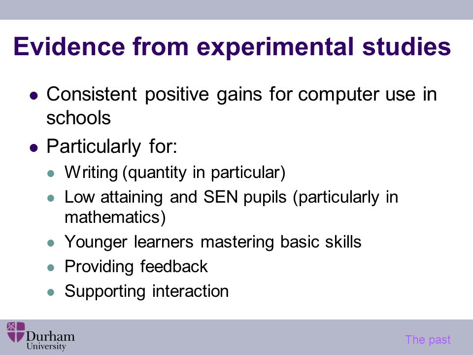 Evidence from experimental studies Consistent positive gains for computer use in schools Particularly for: Writing (quantity in particular) Low attaining and SEN pupils (particularly in mathematics) Younger learners mastering basic skills Providing feedback Supporting interaction The past