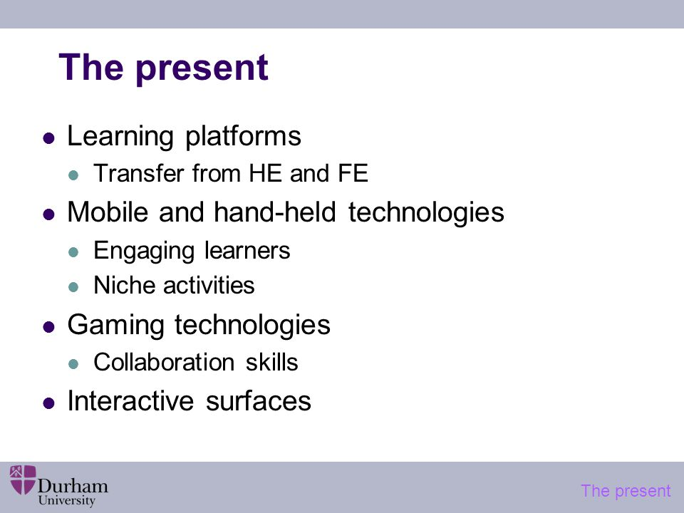 The present Learning platforms Transfer from HE and FE Mobile and hand-held technologies Engaging learners Niche activities Gaming technologies Collaboration skills Interactive surfaces The present