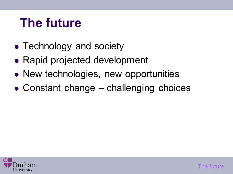 The future Technology and society Rapid projected development New technologies, new opportunities Constant change – challenging choices The future