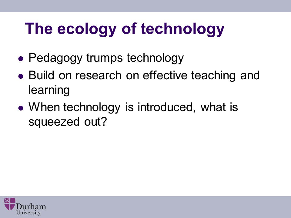The ecology of technology Pedagogy trumps technology Build on research on effective teaching and learning When technology is introduced, what is squeezed out