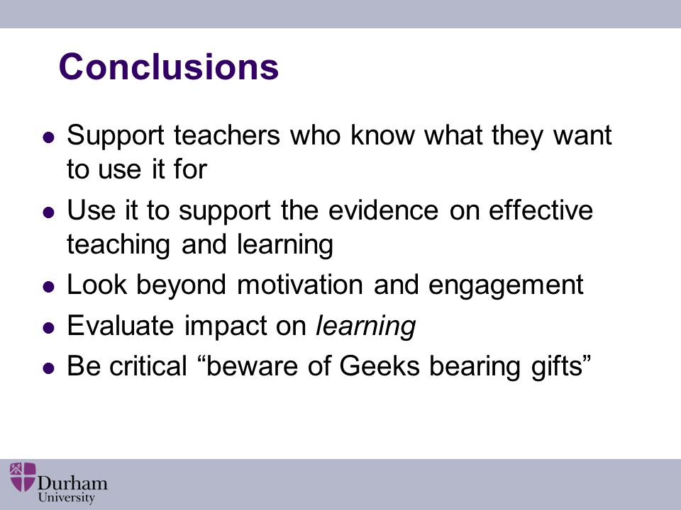 Conclusions Support teachers who know what they want to use it for Use it to support the evidence on effective teaching and learning Look beyond motivation and engagement Evaluate impact on learning Be critical beware of Geeks bearing gifts