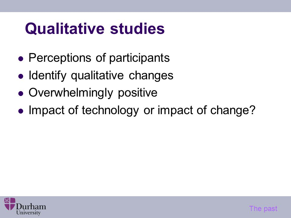 Quantitative assessment of impact of ICTs Correlational studies Provision of equipment/ use etc linked to outcomes (test performance, attitudes etc) Tend to find positive associations Experimental studies Group comparisons (control/ experimental) Technology/ no technology Usually identify benefits for technology The past