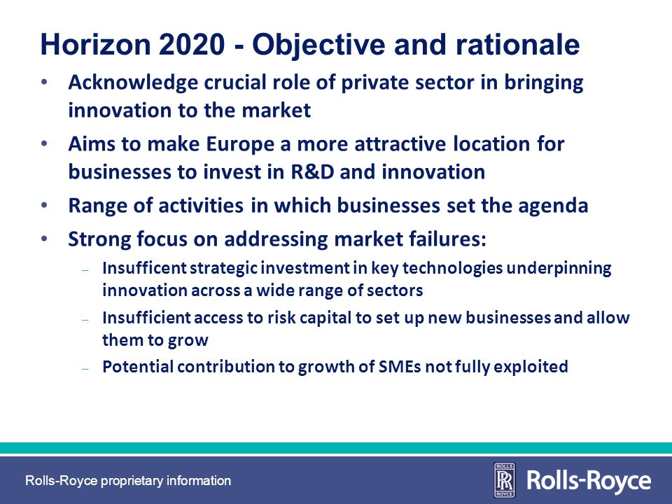 Rolls-Royce proprietary information Horizon 2020 - Objective and rationale Acknowledge crucial role of private sector in bringing innovation to the ma