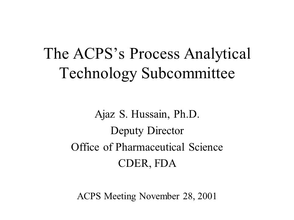 The ACPSs Process Analytical Technology Subcommittee Ajaz S. Hussain, Ph.D. Deputy Director Office of Pharmaceutical Science CDER, FDA ACPS Meeting No