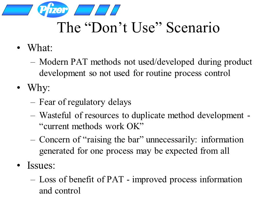 The Dont Use Scenario What: –Modern PAT methods not used/developed during product development so not used for routine process control Why: –Fear of re