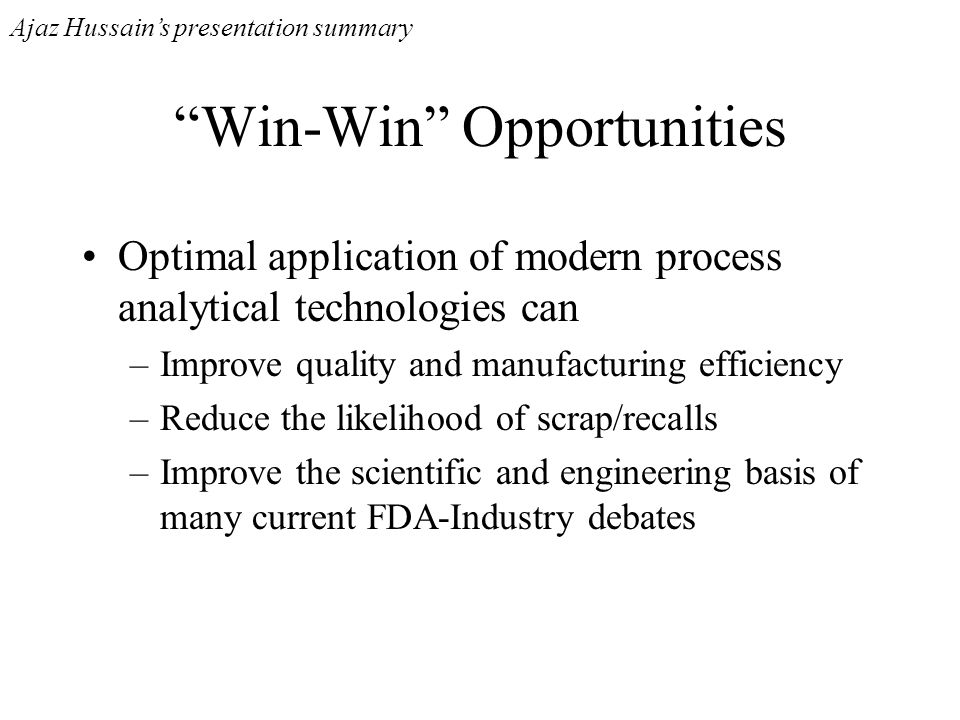Win-Win Opportunities Optimal application of modern process analytical technologies can –Improve quality and manufacturing efficiency –Reduce the like