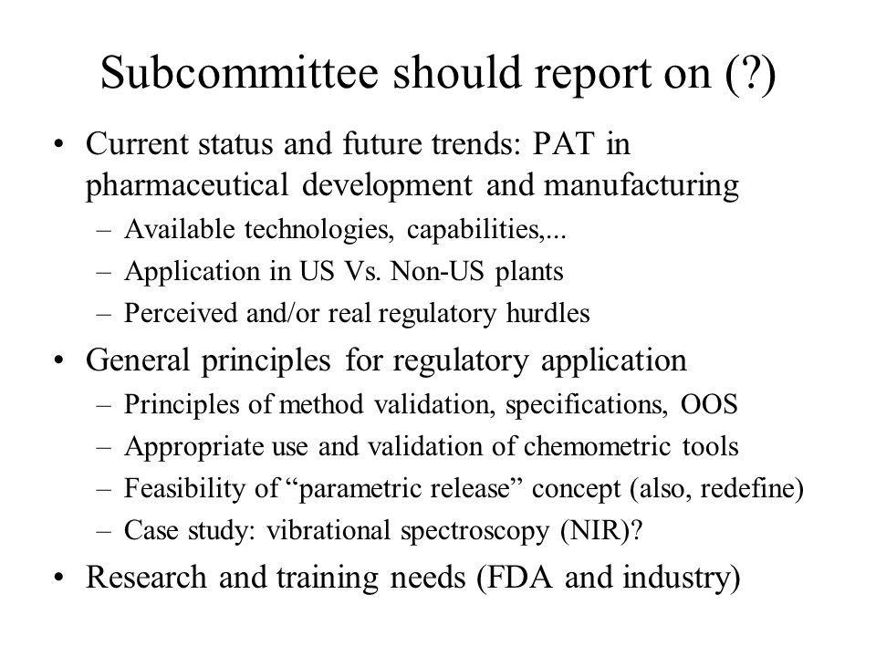 Subcommittee should report on (?) Current status and future trends: PAT in pharmaceutical development and manufacturing –Available technologies, capab