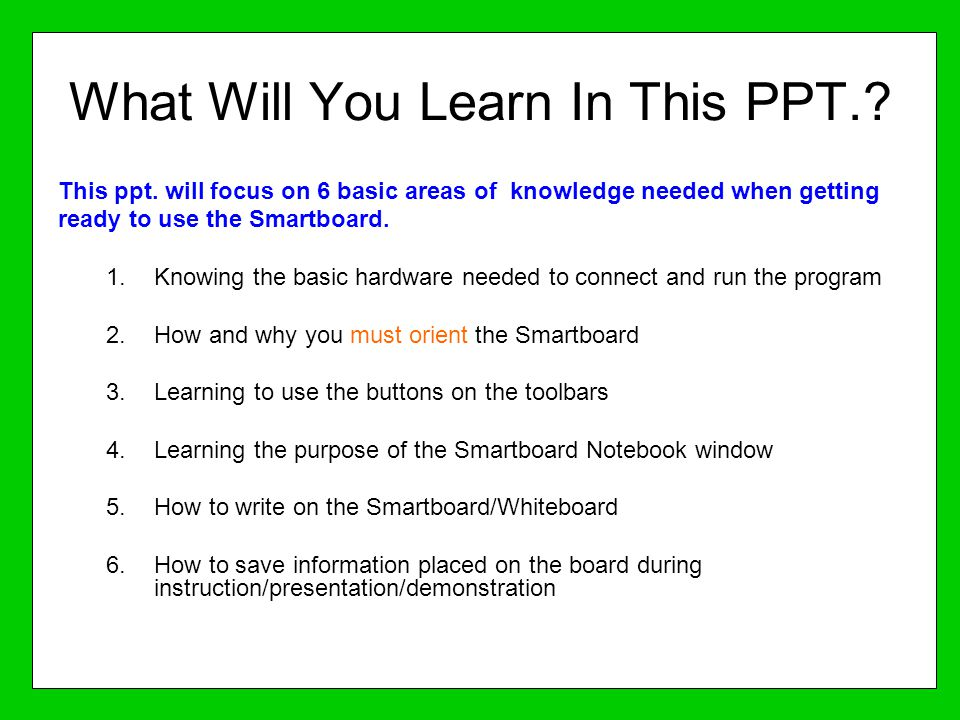 What Will You Learn In This PPT.? This ppt. will focus on 6 basic areas of knowledge needed when getting ready to use the Smartboard. 1.Knowing the ba